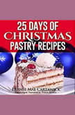 25 Days of Christmas Pastry Recipes (Holiday baking from cookies, fudge, cake, puddings,Yule log, to Christmas pies and much more, Pennie Mae Cartawick