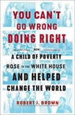 You Can't Go Wrong Doing Right How a Child of Poverty Rose to the White House and Helped Change the World, Robert J. Brown