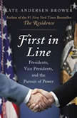 First in Line Presidents, Vice Presidents, and the Pursuit of Power, Kate Andersen Brower