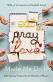 Eat Pray Love Made Me Do It Life Journeys Inspired by the Bestselling Memoir, Various