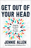 Get Out of Your Head Stopping the Spiral of Toxic Thoughts, Jennie Allen