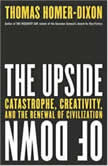 The Upside of Down Catastrophe, Creativity and the Renewal of Civilization, Thomas Homer-Dixon