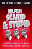 Selfish, Scared and Stupid Stop Fighting Human Nature And Increase Your Performance, Engagement And Influence, Dan Gregory