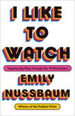 I Like to Watch Arguing My Way Through the TV Revolution, Emily Nussbaum