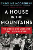 A House in the Mountains The Women Who Liberated Italy from Fascism, Caroline Moorehead