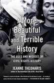 A More Beautiful and Terrible History The Uses and Misuses of Civil Rights History, Jeanne Theoharis
