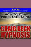 How to Stop Procrastinating: Hypnosis Downloads, Craig Beck