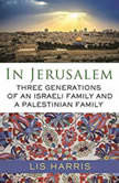 In Jerusalem Three Generations of an Israeli Family and a Palestinian Family, Lis Harris