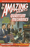 The Amazing Story of Quantum Mechanics A Math-Free Exploration of the Science That Made Our World, James Kakalios