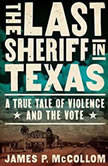 The Last Sheriff in Texas A True Tale of Violence and the Vote, James P. McCollom