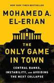 The Only Game in Town Central Banks, Instability, and Avoiding the Next Collapse, Mohamed A. El-Erian