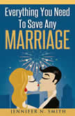 Everything You Need To Save Any Marriage, Jennifer N. Smith