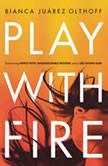 Play with Fire Discovering Fierce Faith, Unquenchable Passion, and a Life-Giving God, Bianca Juarez Olthoff