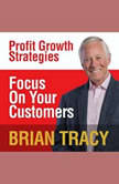 Focus on Your Customer Profit Growth Strategies, Brian Tracy