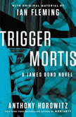 Trigger Mortis With Original Material by Ian Fleming, Anthony Horowitz