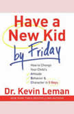 Have a New Kid by Friday How to Change Your Child's Attitude, Behavior & Character in 5 Days, Dr. Kevin Leman