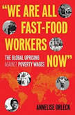 We Are All Fast-Food Workers Now The Global Uprising Against Poverty Wages, Annelise Orleck