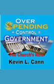 Overspending + Control = Government The Church's Role, Kevin L. Cann