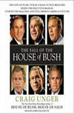 The Fall of the House of Bush The Untold Story of How a Band of True Believers Seized the Executive Branch, Started the Iraq War, and Still Imperils America's Future, Craig Unger