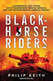 Blackhorse Riders A Desperate Last Stand, an Extraordinary Rescue Mission, and the Vietnam Battle America Forgot, Philip Keith