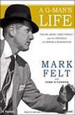 A G-Man's Life The FBI, Being 'Deep Throat, ' and the Struggle for Honor in Washington, Mark Felt