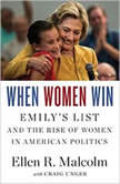 When Women Win EMILY's List and the Rise of Women in American Politics, Ellen R. Malcolm