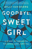 Goodbye, Sweet Girl A Story of Domestic Violence and Survival, Kelly Sundberg