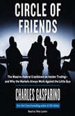 Circle of Friends The Massive Federal Crackdown on Inside Trading---and Why the Markets Always Work Against the Little Guy, Charles Gasparino