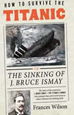 How to Survive the Titanic Or, The Sinking of J. Bruce Ismay, Frances Wilson