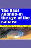 The Real Atlantis-In the Eye of the Sahara, Martin K. Ettington