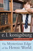 The Mysterious Edge of the Heroic World, E.L. Konigsburg