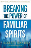 Breaking the Power of Familiar Spirits How to Deal with Demonic Conspiracies, Kimberly Daniels