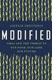 Modified GMOs and the Threat to Our Food, Our Land, Our Future, Caitlin Shetterly