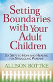 Setting Boundaries with Your Adult Children Six Steps to Hope and Healing for Struggling Parents, Allison Bottke