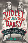 Violet and Daisy The Story of Vaudeville's Famous Conjoined Twins, Sarah Miller