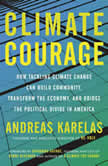 Climate Courage How Tackling Climate Change Can Build Community, Transform the Economy, and Bridge the Political Divide in America, Andreas Karelas