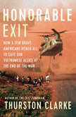 Honorable Exit How a Few Brave Americans Risked All to Save Our Vietnamese Allies at the End of the War, Thurston Clarke