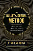 The Bullet Journal Method Track the Past, Order the Present, Design the Future, Ryder Carroll