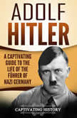 Adolf Hitler A Captivating Guide to the Life of the Fuhrer of Nazi Germany, Captivating History