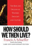 How Should We Then Live The Rise and Decline of Western Thought and Culture, Francis A. Schaeffer
