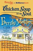 Chicken Soup for the Soul: Family Matters - 33 Stories of Family Fun, Relatively Strange Moments, and Happily Ever Laughter, Jack Canfield