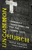 Uncommon Church Community Transformation for the Common Good, Alvin Sanders