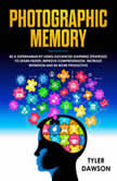 PHOTOGRAPHIC MEMORY: BE A SUPERHUMAN BY USING ADVANCED LEARNING STRATEGIES TO LEARN FASTER, IMPROVE COMPREHENSION, INCREASE RETENTION AND BE MORE PRODUCTIVE, Tyler Dawson
