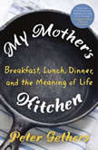 My Mother's Kitchen A Search for the Meaning of Family, Food, and Life, Peter Gethers