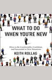 What to Do When You're New How to Be Comfortable, Confident, and Successful in New Situations, Keith Rollag