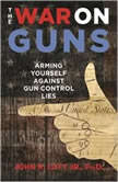 The War on Guns Arming Yourself against Gun Control Lies, John R. Lott Jr., PhD