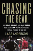 Chasing the Bear How Bear Bryant and Nick Saban Made Alabama the Greatest College Football Program of All Time, Lars Anderson