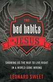The Bad Habits of Jesus Showing Us the Way to Live Right in a World Gone Wrong, Leonard Sweet