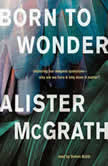 Born to Wonder Exploring Our Deepest Questions-- Why Are We Here and Why Does It Matter?, Alister E. McGrath