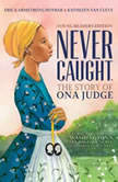 Never Caught, the Story of Ona Judge George and Martha Washington's Courageous Slave Who Dared to Run Away, Erica Armstrong Dunbar